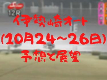 伊勢崎オートレース 普通開催(10月24~26日)予想・展望